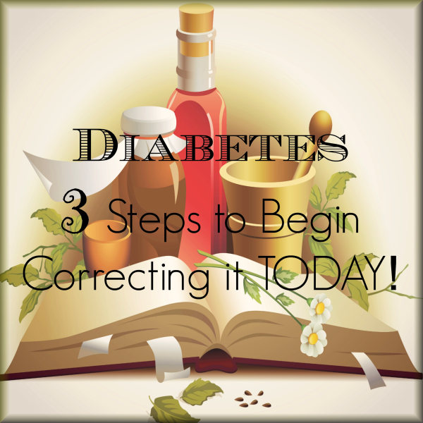 """Diabetes - 3 Steps to Begin Correcting it TODAY! - Love, Home and Health"""