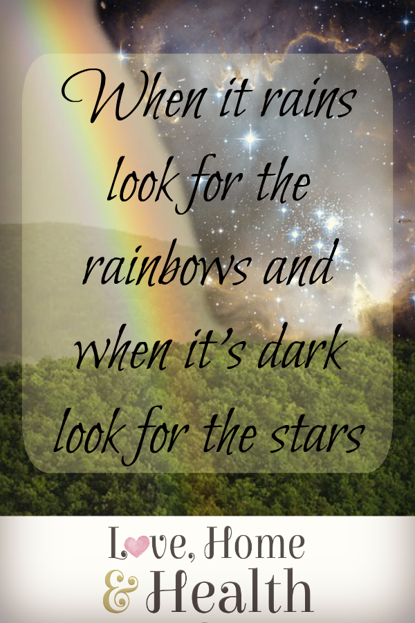 """When it Rains Look for Rainbows - When it's Dark Look for Stars - love, home and health"""