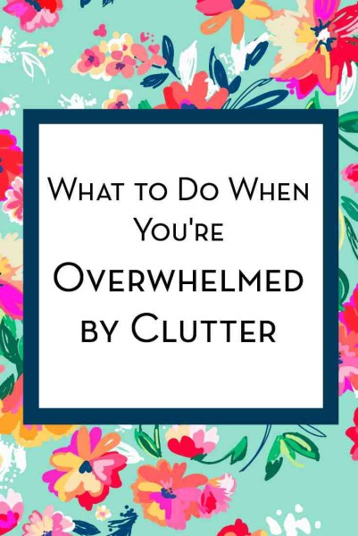 """What To Do When You're Overwhelmed By Clutter - love, home and health"""